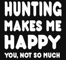 Hunting Makes Me Happy You, Not So Much - Tshirts & Hoodies by custom111