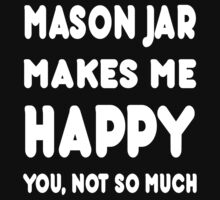 Mason Jar Makes Me Happy You, Not So Much - Tshirts & Hoodies by custom111