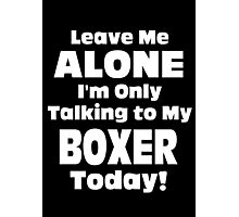 Leave Me Alone I'm Only Talking To My Boxer Today - TShirts & Hoodies Photographic Print