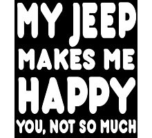 My Jeep Makes Me Happy You, Not So Much - Tshirts & Hoodies Photographic Print