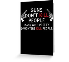 Guns Dont Kill People - Dads With Pretty Daughters Kill People Greeting Card