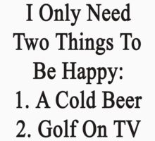 I Only Need Two Things To Be Happy 1. A Cold Beer 2. Golf On TV  by supernova23
