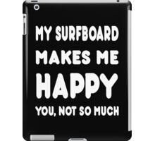 My Surfboard Makes Me Happy You, Not So Much - Tshirts & Hoodies iPad Case/Skin