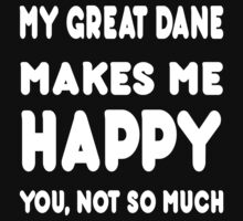 My Great Dane Makes Me Happy You, Not So Much - Tshirts & Hoodies by custom222