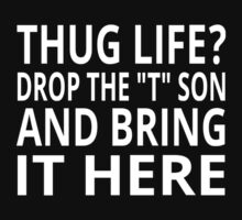 "Thug Life? Drop The ""T"" Son And Bring It Here by coolfuntees"