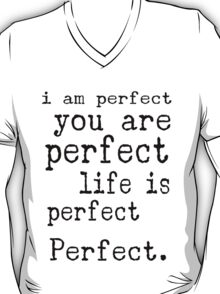i am perfect you are perfect life is perfect black white T-Shirt