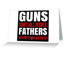 Guns Don't Kill People Fathers With Pretty Daughters Do- Custom Tshirts Greeting Card