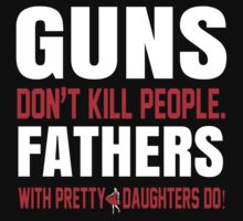 Guns Don't Kill People Fathers With Pretty Daughters Do- Custom Tshirts by custom111
