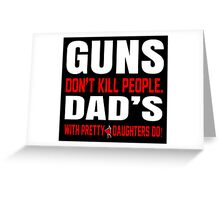 Guns Don't Kill People Dad's With Pretty Daughters Do - Funny Tshirts Greeting Card