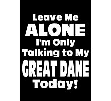 Leave Me Alone I'm Only Talking To My Great Dane Today - Limited Edition Tshirts Photographic Print