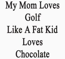 My Mom Loves Golf Like A Fat Kid Loves Chocolate  by supernova23