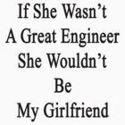 If She Wasn't A Great Engineer She Wouldn't Be My Girlfriend  by supernova23
