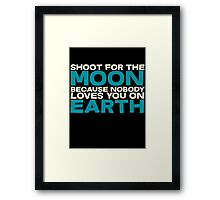 Shoot for the moon because nobody loves you on earth Framed Print