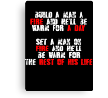 Build a man a fire and hell be warm for a day, Set a man on fire and hell be warm for the rest of his life Canvas Print