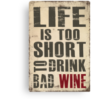 Life is Too Short to Drink Bad Wine Canvas Print
