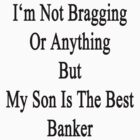 I'm Not Bragging Or Anything But My Son Is The Best Banker  by supernova23