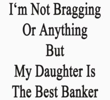I'm Not Bragging Or Anything But My Daughter Is The Best Banker  T-Shirt