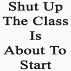 Shut Up The Class Is About To Start by supernova23