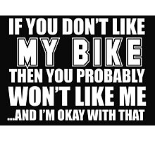 If You Don't Like My Bike Then You Probably Won't Like Me And I'm Okay With That - Tshirts & Hoodies Photographic Print