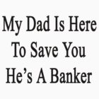 My Dad Is Here To Save You He's A Banker  by supernova23