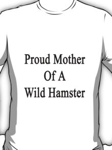 Proud Mother Of A Wild Hamster  T-Shirt