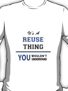 It's a REUSE thing, you wouldn't understand !! T-Shirt