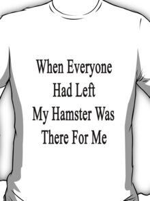 When Everyone Had Left My Hamster Was There For Me  T-Shirt