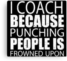 I Coach Because Punching People Is Frowned Upon - Custom Tshirts Canvas Print