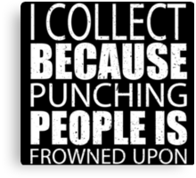 I Collect Because Punching People Is Frowned Upon - Custom Tshirts Canvas Print