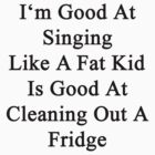 I'm Good At Singing Like A Fat Kid Is Good At Cleaning Out A Fridge  by supernova23