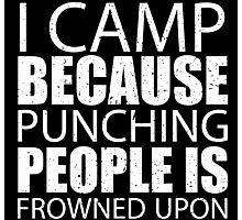 I Camp Because Punching People Is Frowned Upon - TShirts & Hoodies Photographic Print