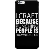 I Craft Because Punching People Is Frowned Upon - TShirts & Hoodies iPhone Case/Skin