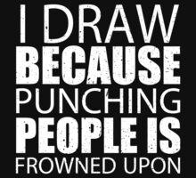 I Draw Because Punching People Is Frowned Upon - TShirts & Hoodies by custom333