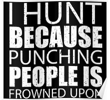 I Hunt Because Punching People Is Frowned Upon - TShirts & Hoodies Poster