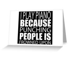 I Play Piano Because Punching People Is Frowned Upon - TShirts & Hoodies Greeting Card