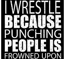 I Wrestle Because Punching People Is Frowned Upon - TShirts & Hoodies Photographic Print