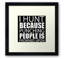 I Hunt Because Punching People Is Frowned Upon - Custom Tshirts Framed Print