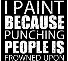 I Paint Because Punching People Is Frowned Upon - Custom Tshirts Photographic Print