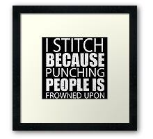 I Stitch Because Punching People Is Frowned Upon - Custom Tshirts Framed Print