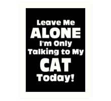 Leave Me Alone I 'm Only Talking To My Cat Today - Funny Tshirts Art Print