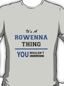 It's a ROWENNA thing, you wouldn't understand !! T-Shirt