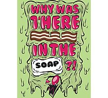 Why was there bacon in the soap?! Photographic Print