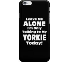 Leave Me Alone I 'm Only Talking To My Yorkie Today - Funny Tshirts iPhone Case/Skin