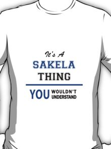 It's a SAKELA thing, you wouldn't understand !! T-Shirt