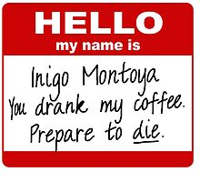 Hello My Name is Inigo Montoya You Drank My Coffee by segosop