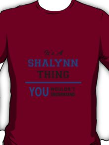 It's a SHALYNN thing, you wouldn't understand !! T-Shirt