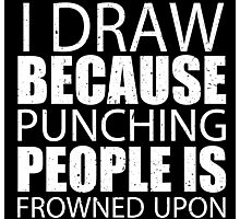 I Draw Because Punching People Is Frowned Upon - Custom Tshirts Photographic Print