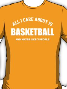 All I Care About Is Basketball And May Be Like 3 People - Limited Edition Tshirts T-Shirt