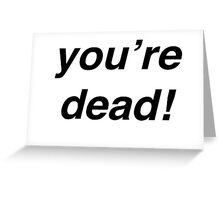 You're Dead! Greeting Card