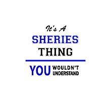 It's a SHERIES thing, you wouldn't understand !! Photographic Print